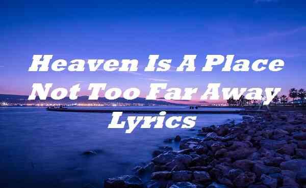 Heaven Is A Place Not Too Far Away Lyrics