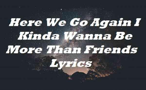 Here We Go Again I Kinda Wanna Be More Than Friends Lyrics