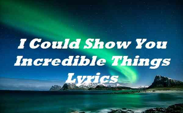 I Could Show You Incredible Things Lyrics
