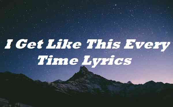 I Get Like This Every Time Lyrics