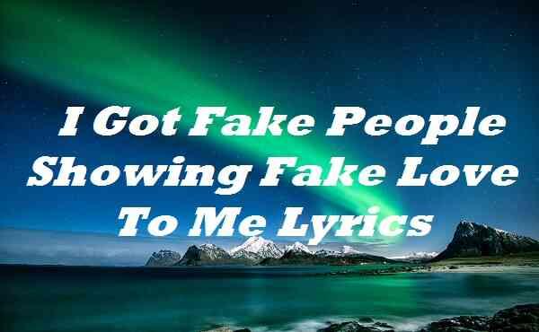 I Got Fake People Showing Fake Love to Me Lyrics
