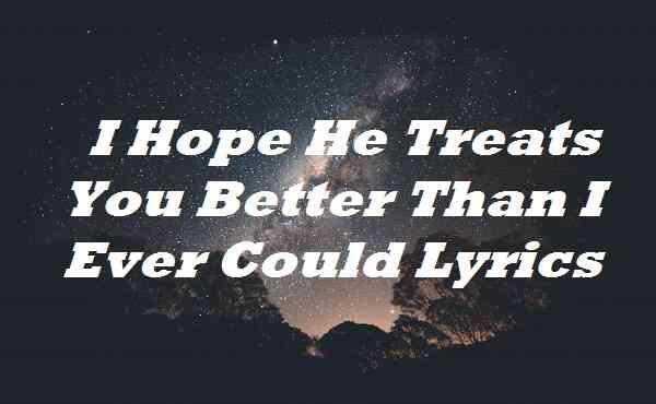 I Hope He Treats You Better Than I Ever Could Lyrics