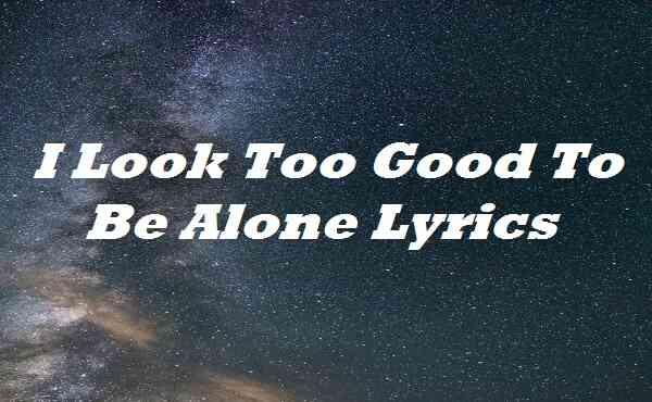 I Look Too Good To Be Alone Lyrics