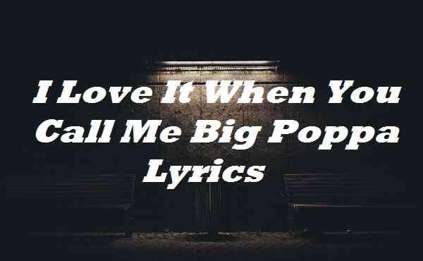 I Love It When You Call Me Big Poppa Lyrics