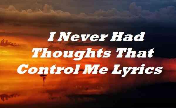 I Never Had Thoughts That Control Me Lyrics
