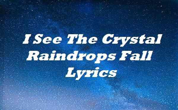 I See The Crystal Raindrops Fall Lyrics