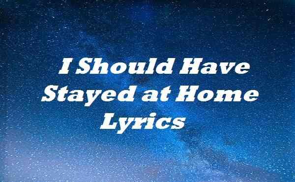 I Should Have Stayed at Home Lyrics
