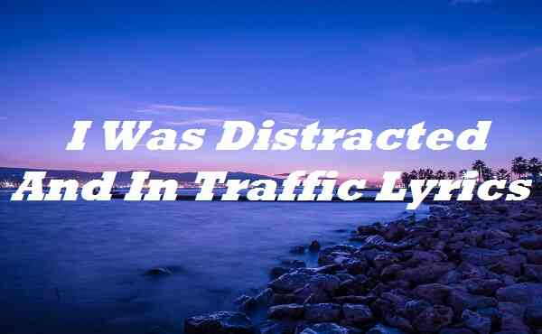 I Was Distracted And In Traffic Lyrics