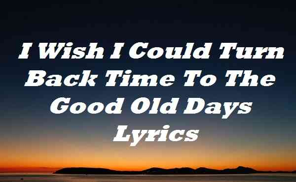 I Wish I Could Turn Back Time To The Good Old Days Lyrics