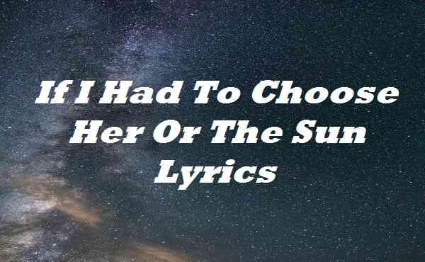 If I Had To Choose Her Or The Sun Lyrics