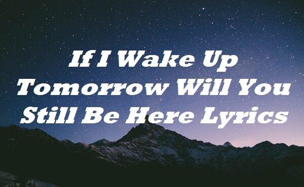 If I Wake Up Tomorrow Will You Still Be Here Lyrics