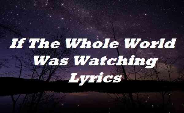 If The Whole World Was Watching Lyrics