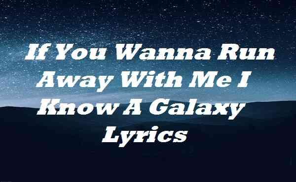 If You Wanna Run Away With Me I Know A Galaxy Lyrics