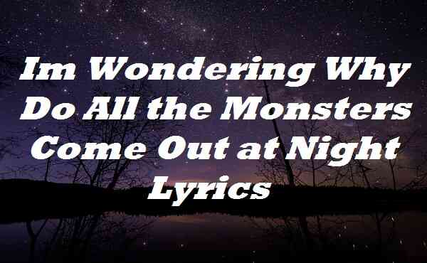 Im Wondering Why Do All the Monsters Come Out at Night Lyrics
