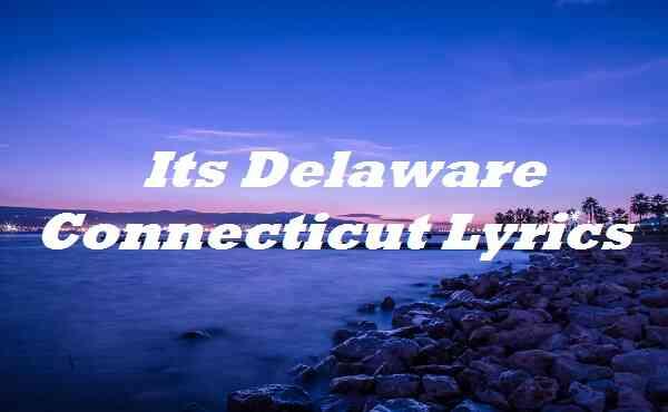 Its Delaware Connecticut Lyrics