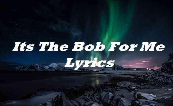 Its The Bob For Me Lyrics