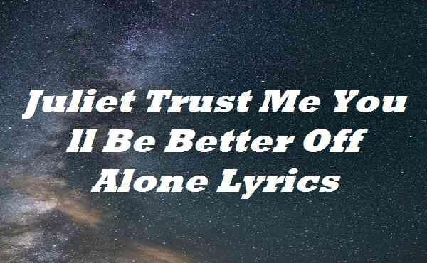 Juliet Trust Me You ll Be Better Off Alone Lyrics
