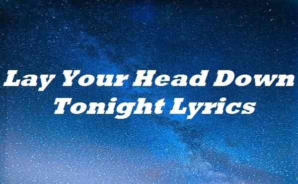 Lay Your Head Down Tonight Lyrics