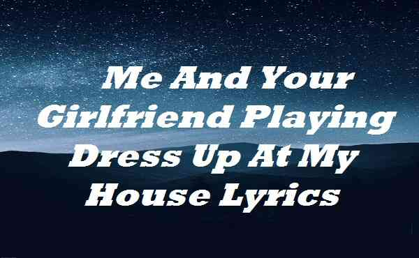 Me And Your Girlfriend Playing Dress Up At My House Lyrics