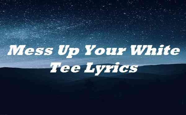 Mess Up Your White Tee Lyrics