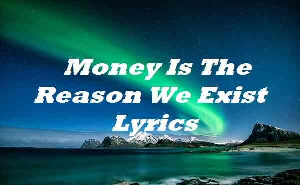 Money Is The Reason We Exist Lyrics