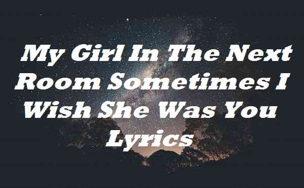 My Girl In The Next Room Sometimes I Wish She Was You Lyrics