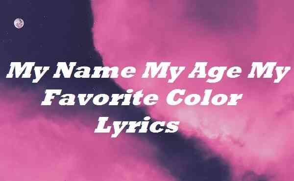 My Name My Age My Favorite Color Lyrics