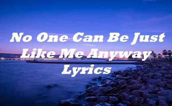No One Can Be Just Like Me Anyway Lyrics