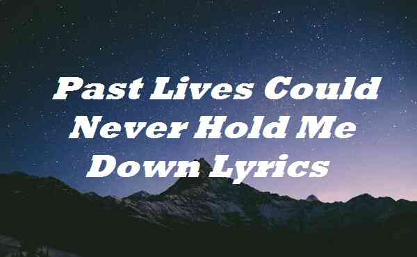 Past Lives Could Never Hold Me Down Lyrics