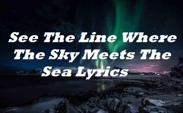 See the Line Where the Sky Meets the Sea Lyrics