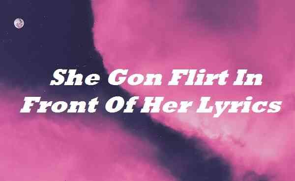 She Gon Flirt In Front Of Her Lyrics
