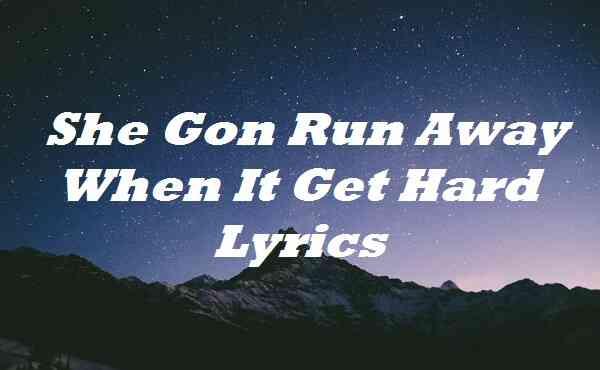She Gon Run Away When It Get Hard Lyrics