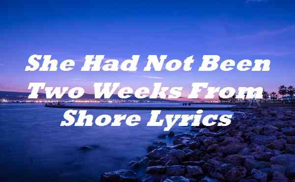 She Had Not Been Two Weeks From Shore Lyrics