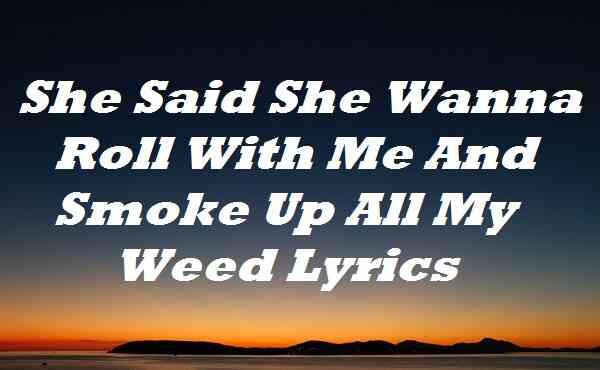 She Said She Wanna Roll With Me And Smoke Up All My Weed Lyrics