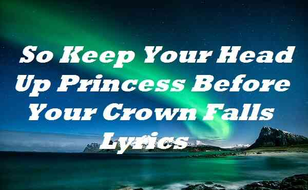 So Keep Your Head Up Princess Before Your Crown Falls Lyrics