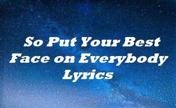 So Put Your Best Face on Everybody Lyrics