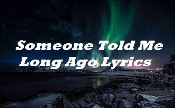 Someone Told Me Long Ago Lyrics