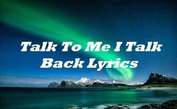 Talk To Me I Talk Back Lyrics