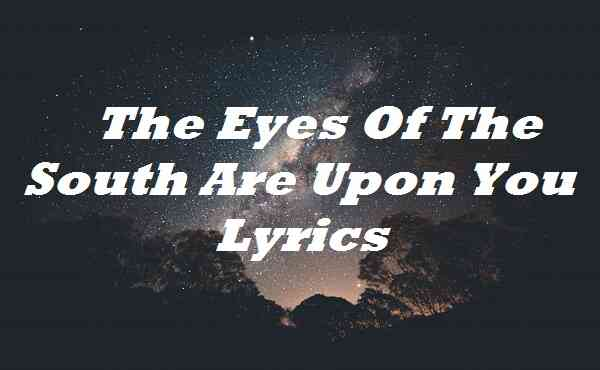 The Eyes Of The South Are Upon You Lyrics