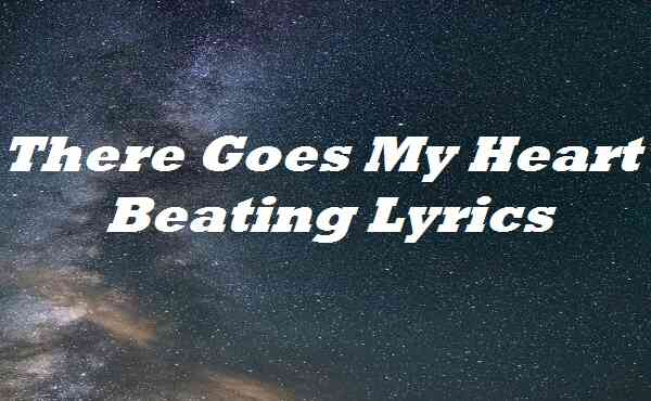 There Goes My Heart Beating Lyrics