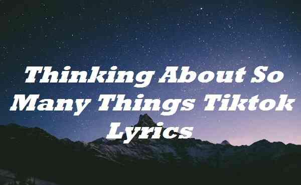 Thinking About So Many Things Tiktok Lyrics