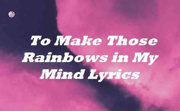 To Make Those Rainbows in My Mind Lyrics