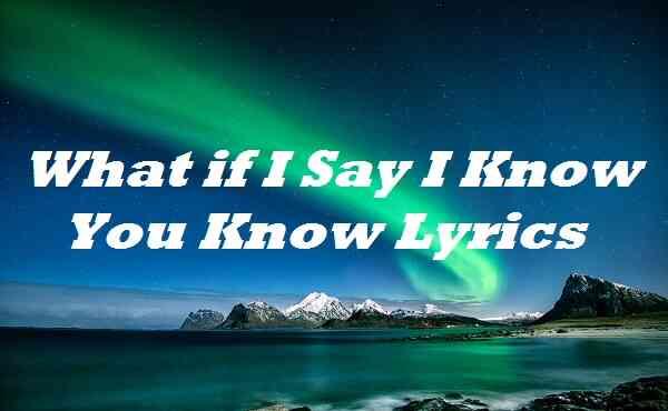 What if I Say I Know You Know Lyrics