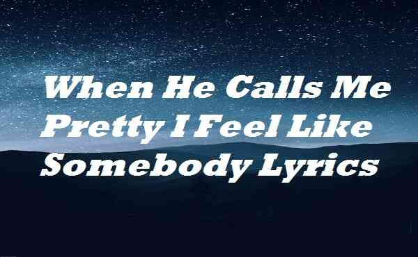 When He Calls Me Pretty I Feel Like Somebody Lyrics