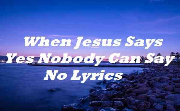 When Jesus Says Yes Nobody Can Say No Lyrics