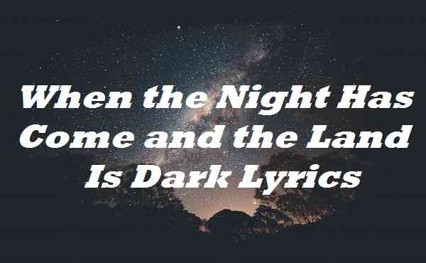 When the Night Has Come and the Land Is Dark Lyrics