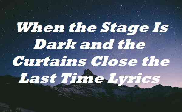 When the Stage Is Dark and the Curtains Close the Last Time Lyrics