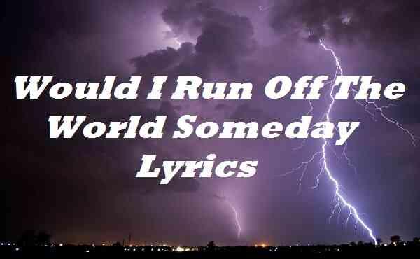 Would I Run Off the World Someday Lyrics