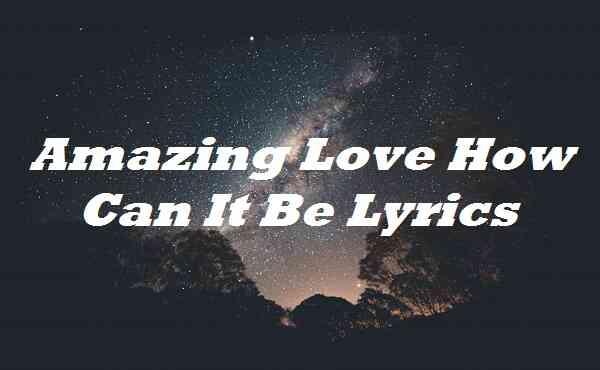 Amazing Love How Can It Be Lyrics