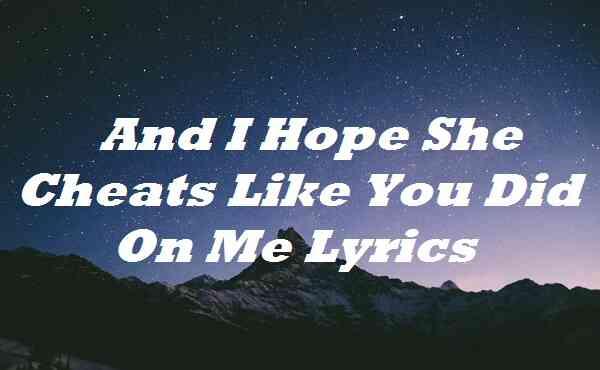 And I Hope She Cheats Like You Did on Me Lyrics